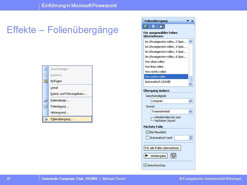 Einführung in Microsoft Powerpoint Gemeinde Computer Club 01/2005 | Michael Flesch © Evangelische Gemeinschaft Bötzingen 37 Effekte – Folienübergänge