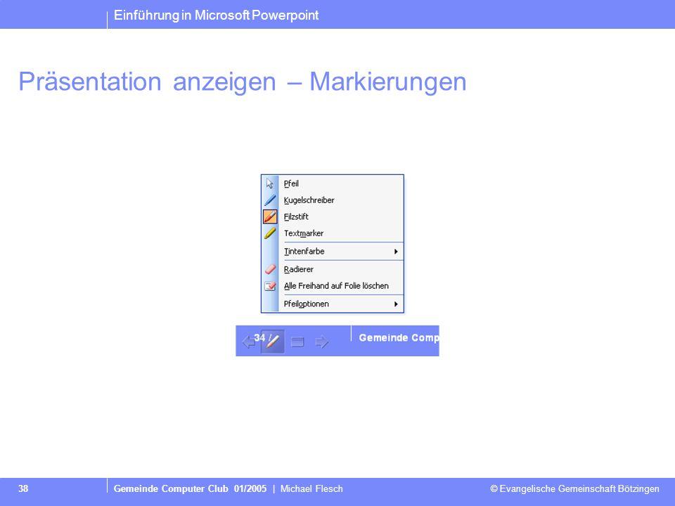 Einführung in Microsoft Powerpoint Gemeinde Computer Club 01/2005 | Michael Flesch © Evangelische Gemeinschaft Bötzingen 38 Präsentation anzeigen – Markierungen