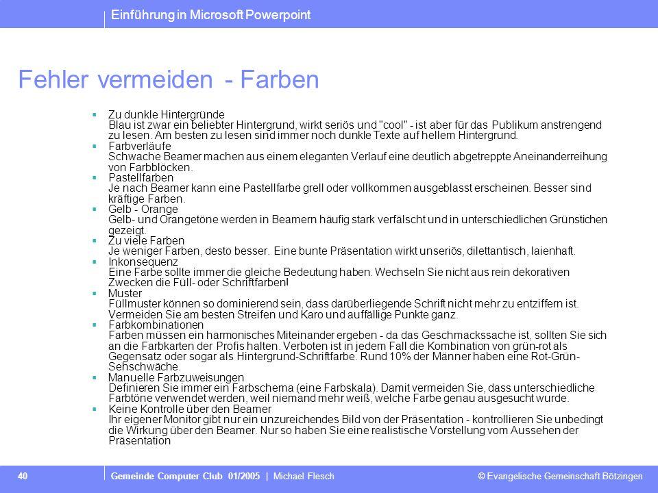Einführung in Microsoft Powerpoint Gemeinde Computer Club 01/2005 | Michael Flesch © Evangelische Gemeinschaft Bötzingen 40 Fehler vermeiden - Farben Zu dunkle Hintergründe Blau ist zwar ein beliebter Hintergrund, wirkt seriös und cool - ist aber für das Publikum anstrengend zu lesen.