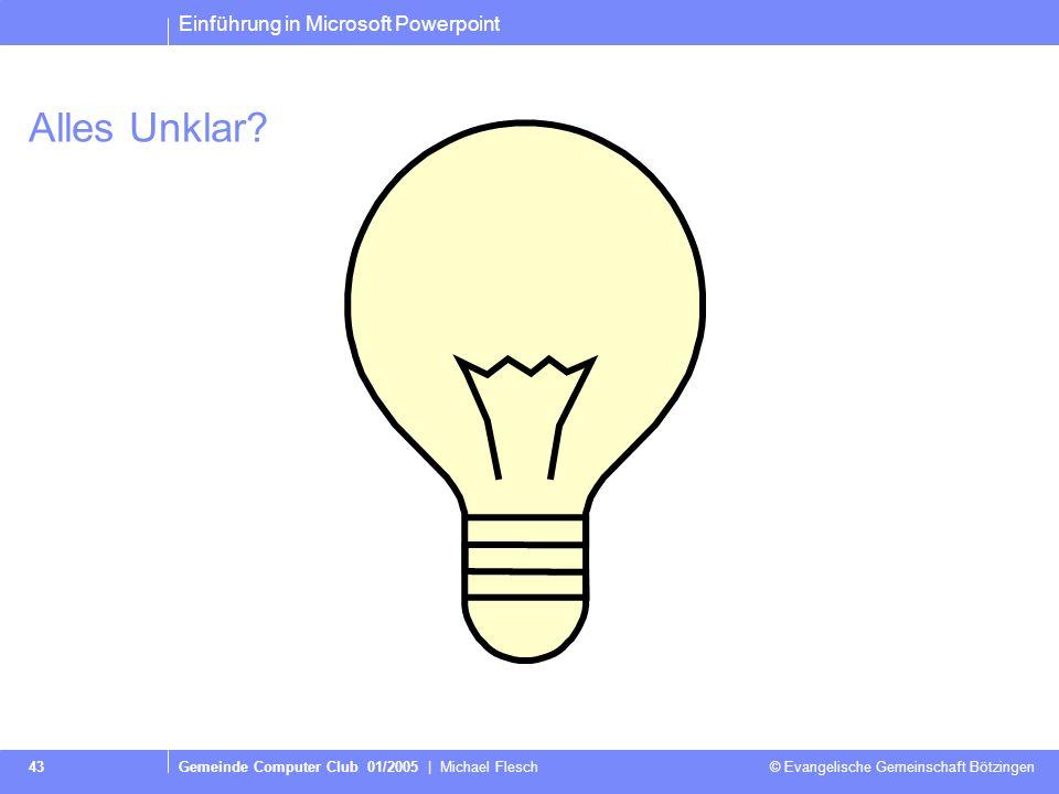 Einführung in Microsoft Powerpoint Gemeinde Computer Club 01/2005 | Michael Flesch © Evangelische Gemeinschaft Bötzingen 43 Alles Unklar?