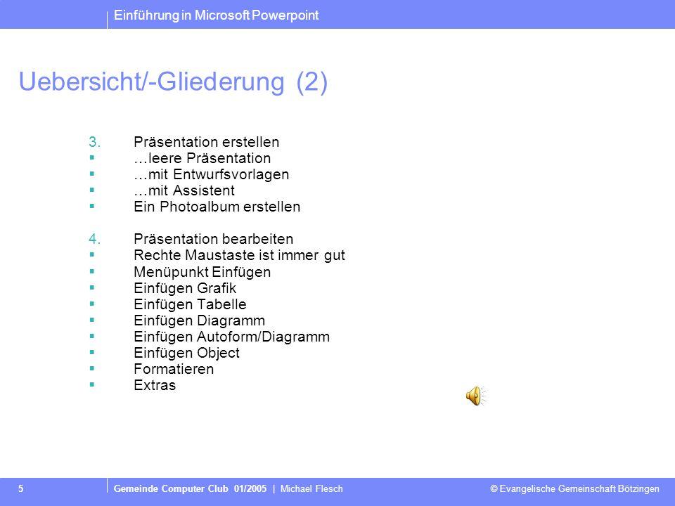 Einführung in Microsoft Powerpoint Gemeinde Computer Club 01/2005   Michael Flesch © Evangelische Gemeinschaft Bötzingen 4 Uebersicht/-Gliederung (1)