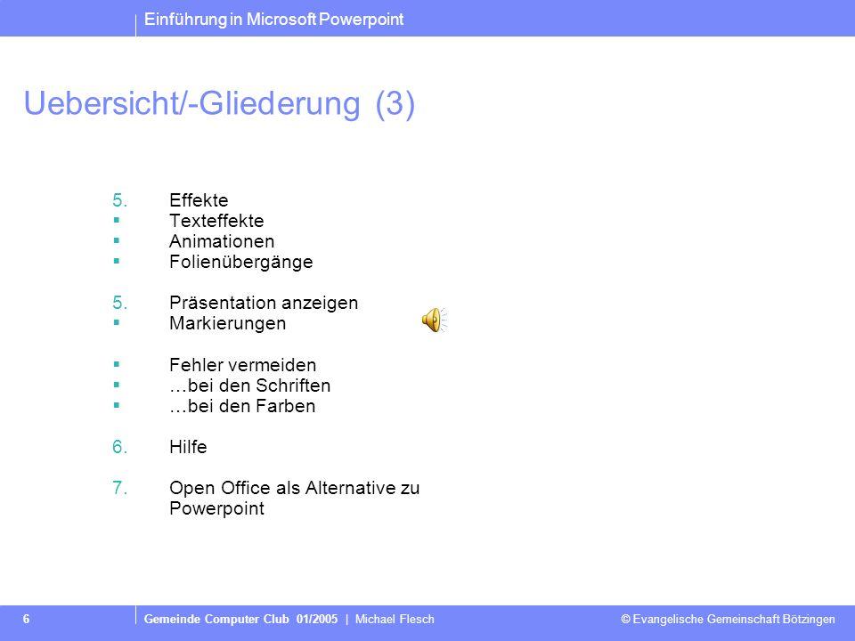 Einführung in Microsoft Powerpoint Gemeinde Computer Club 01/2005   Michael Flesch © Evangelische Gemeinschaft Bötzingen 5 Uebersicht/-Gliederung (2)