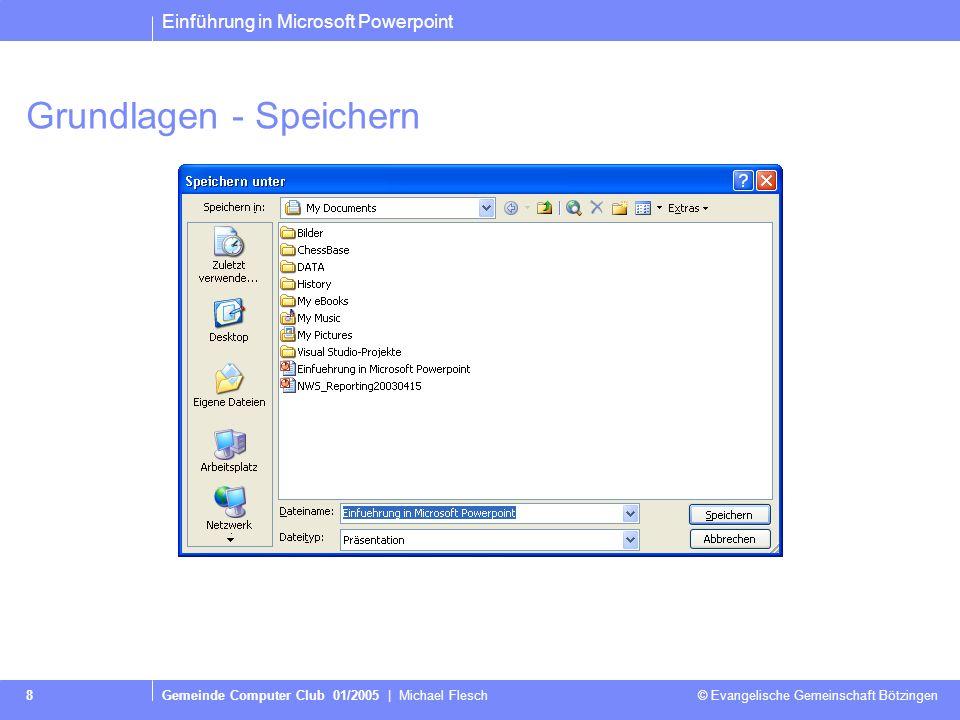 Einführung in Microsoft Powerpoint Gemeinde Computer Club 01/2005 | Michael Flesch © Evangelische Gemeinschaft Bötzingen 8 Grundlagen - Speichern