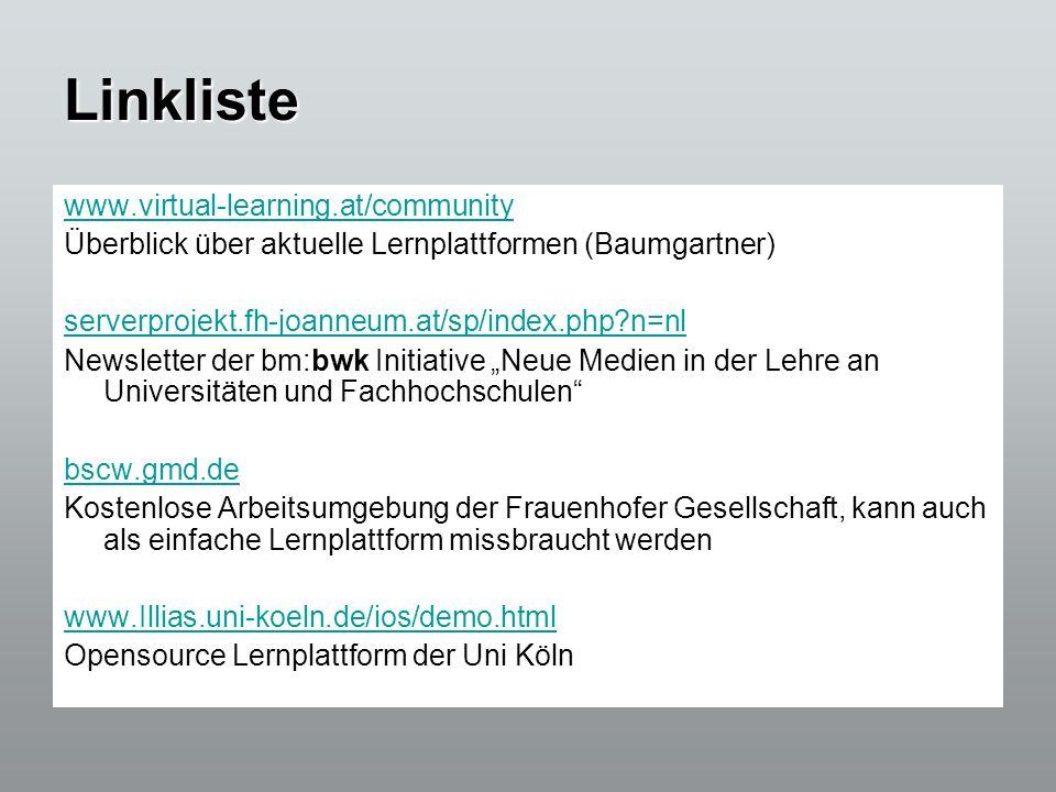 Linkliste www.virtual-learning.at/community Überblick über aktuelle Lernplattformen (Baumgartner) serverprojekt.fh-joanneum.at/sp/index.php?n=nl Newsl
