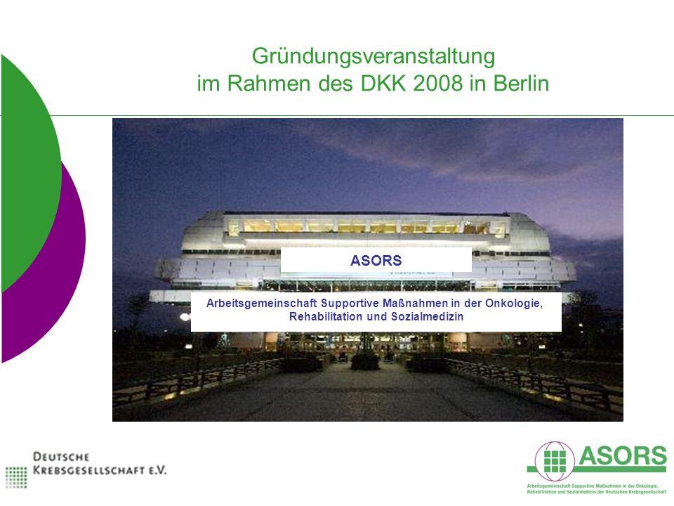 Gründungsveranstaltung im Rahmen des DKK 2008 in Berlin ASORS Arbeitsgemeinschaft Supportive Maßnahmen in der Onkologie, Rehabilitation und Sozialmedizin