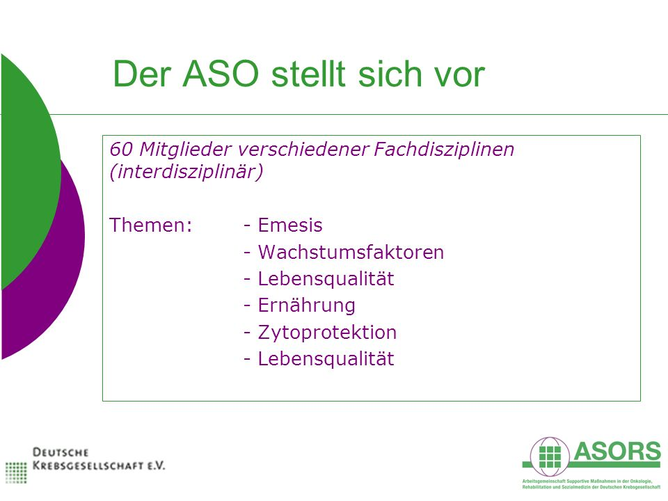 Der ASO stellt sich vor 60 Mitglieder verschiedener Fachdisziplinen (interdisziplinär) Themen:- Emesis - Wachstumsfaktoren - Lebensqualität - Ernährung - Zytoprotektion - Lebensqualität