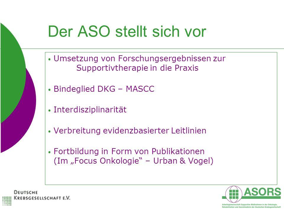 Der ASO stellt sich vor Umsetzung von Forschungsergebnissen zur Supportivtherapie in die Praxis Bindeglied DKG – MASCC Interdisziplinarität Verbreitung evidenzbasierter Leitlinien Fortbildung in Form von Publikationen (Im Focus Onkologie – Urban & Vogel)