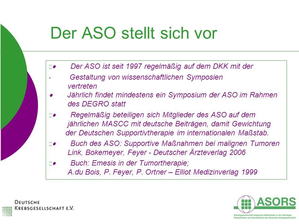 Der ASO stellt sich vor Der ASO ist seit 1997 regelmäßig auf dem DKK mit der Gestaltung von wissenschaftlichen Symposien vertreten Jährlich findet mindestens ein Symposium der ASO im Rahmen des DEGRO statt Regelmäßig beteiligen sich Mitglieder des ASO auf dem jährlichen MASCC mit deutsche Beiträgen, damit Gewichtung der Deutschen Supportivtherapie im internationalen Maßstab.