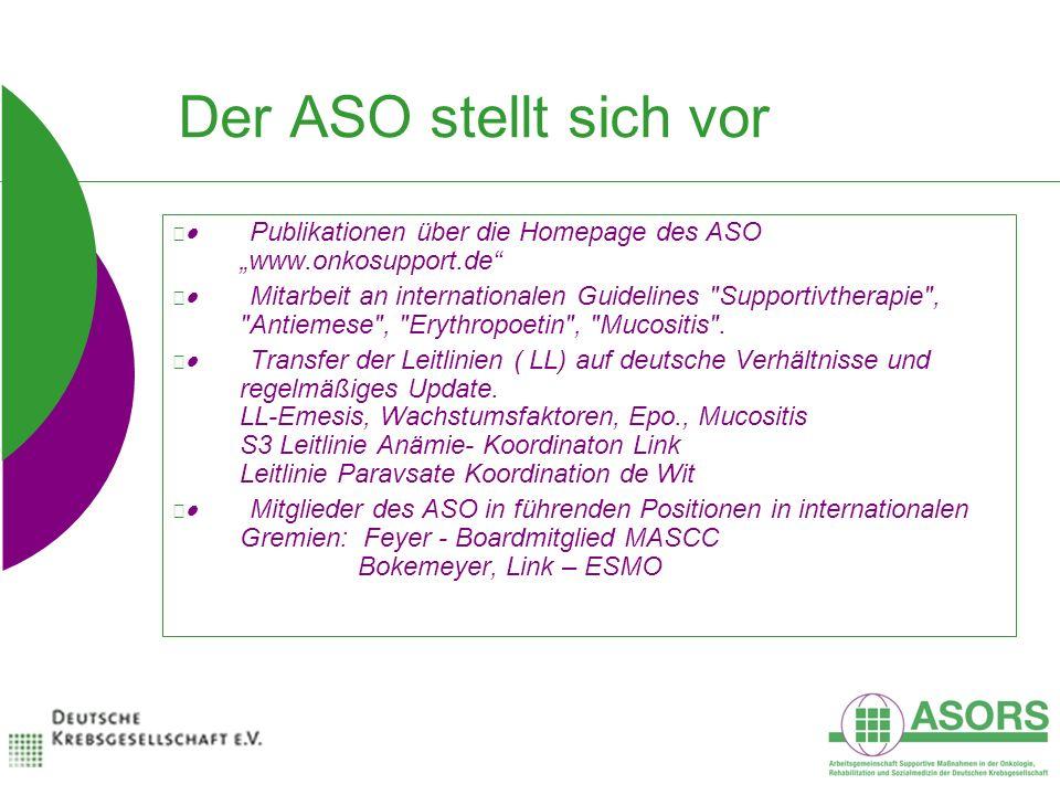 Der ASO stellt sich vor Publikationen über die Homepage des ASO www.onkosupport.de Mitarbeit an internationalen Guidelines Supportivtherapie , Antiemese , Erythropoetin , Mucositis .