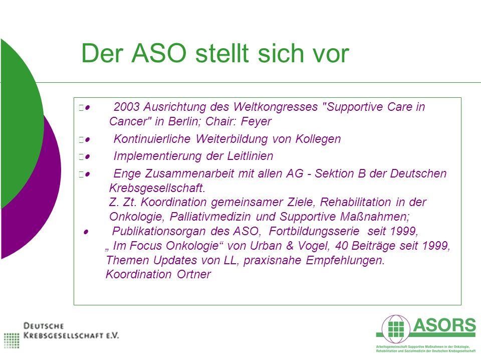 Der ASO stellt sich vor 2003 Ausrichtung des Weltkongresses Supportive Care in Cancer in Berlin; Chair: Feyer Kontinuierliche Weiterbildung von Kollegen Implementierung der Leitlinien Enge Zusammenarbeit mit allen AG - Sektion B der Deutschen Krebsgesellschaft.