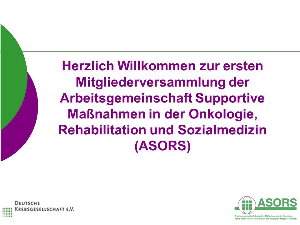 Herzlich Willkommen zur ersten Mitgliederversammlung der Arbeitsgemeinschaft Supportive Maßnahmen in der Onkologie, Rehabilitation und Sozialmedizin (ASORS)