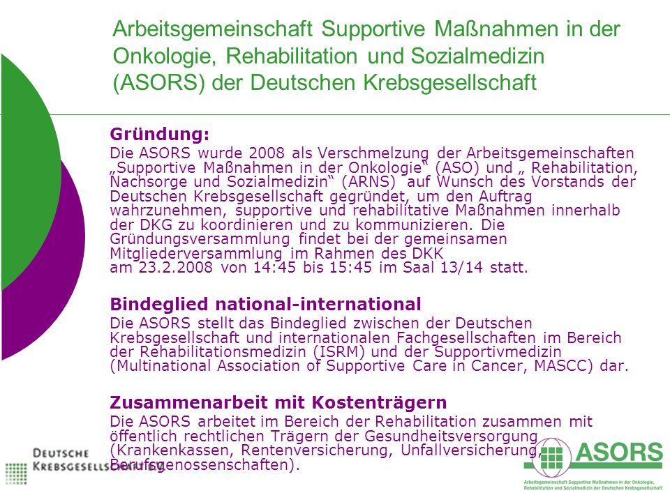 Arbeitsgemeinschaft Supportive Maßnahmen in der Onkologie, Rehabilitation und Sozialmedizin (ASORS) der Deutschen Krebsgesellschaft Gründung: Die ASORS wurde 2008 als Verschmelzung der Arbeitsgemeinschaften Supportive Maßnahmen in der Onkologie (ASO) und Rehabilitation, Nachsorge und Sozialmedizin (ARNS) auf Wunsch des Vorstands der Deutschen Krebsgesellschaft gegründet, um den Auftrag wahrzunehmen, supportive und rehabilitative Maßnahmen innerhalb der DKG zu koordinieren und zu kommunizieren.