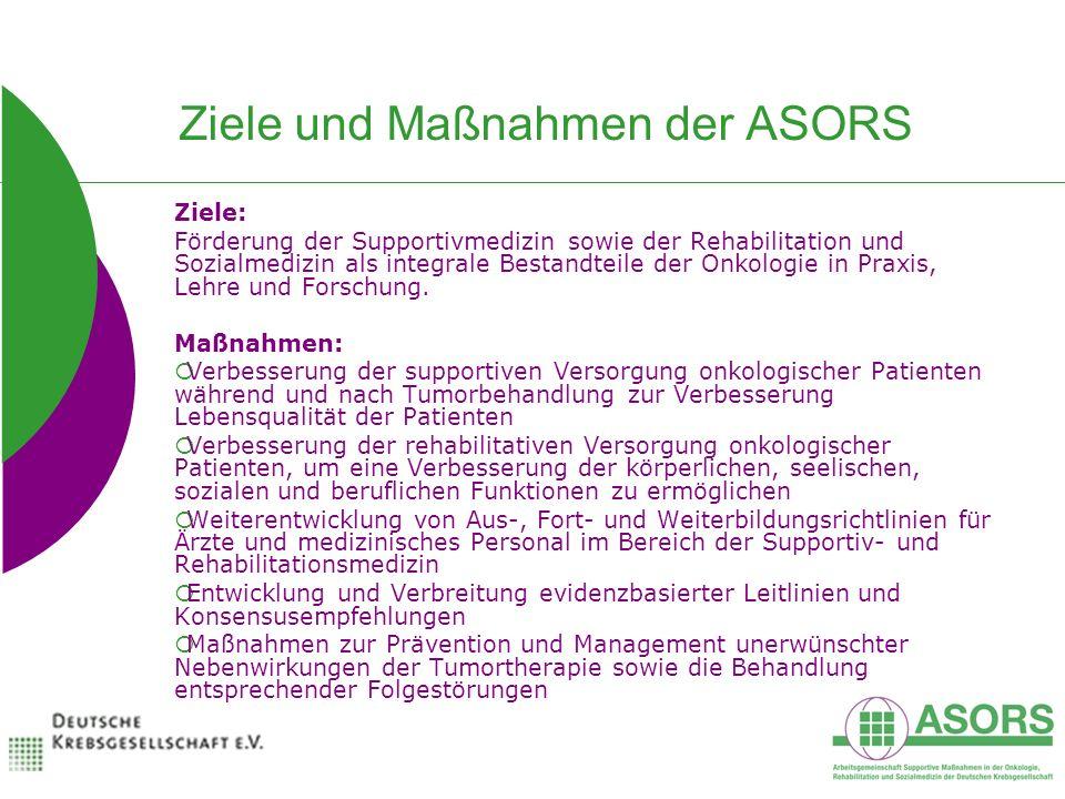 Ziele und Maßnahmen der ASORS Ziele: Förderung der Supportivmedizin sowie der Rehabilitation und Sozialmedizin als integrale Bestandteile der Onkologie in Praxis, Lehre und Forschung.