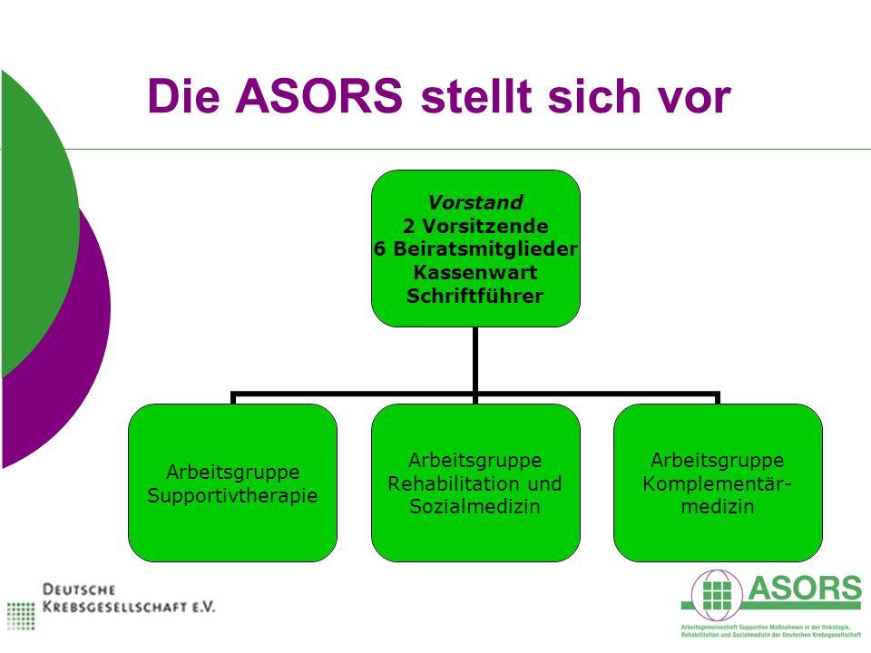 Die ASORS stellt sich vor Vorstand 2 Vorsitzende 6 Beiratsmitglieder Kassenwart Schriftführer Arbeitsgruppe Supportivtherapie Arbeitsgruppe Rehabilitation und Sozialmedizin Arbeitsgruppe Komplementär- medizin