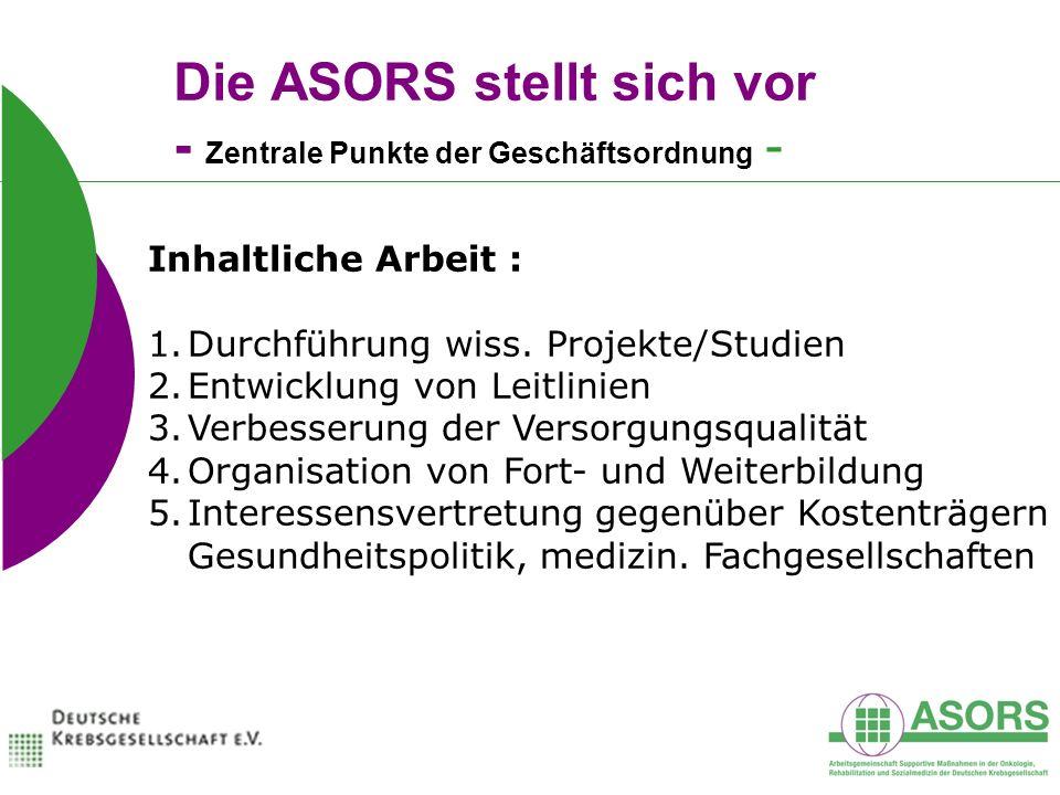 Die ASORS stellt sich vor - Zentrale Punkte der Geschäftsordnung - Inhaltliche Arbeit : 1.Durchführung wiss. Projekte/Studien 2.Entwicklung von Leitli