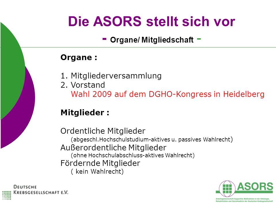 Die ASORS stellt sich vor - Organe/ Mitgliedschaft - Organe : 1.Mitgliederversammlung 2.Vorstand Wahl 2009 auf dem DGHO-Kongress in Heidelberg Mitglieder : Ordentliche Mitglieder (abgeschl.Hochschulstudium-aktives u.