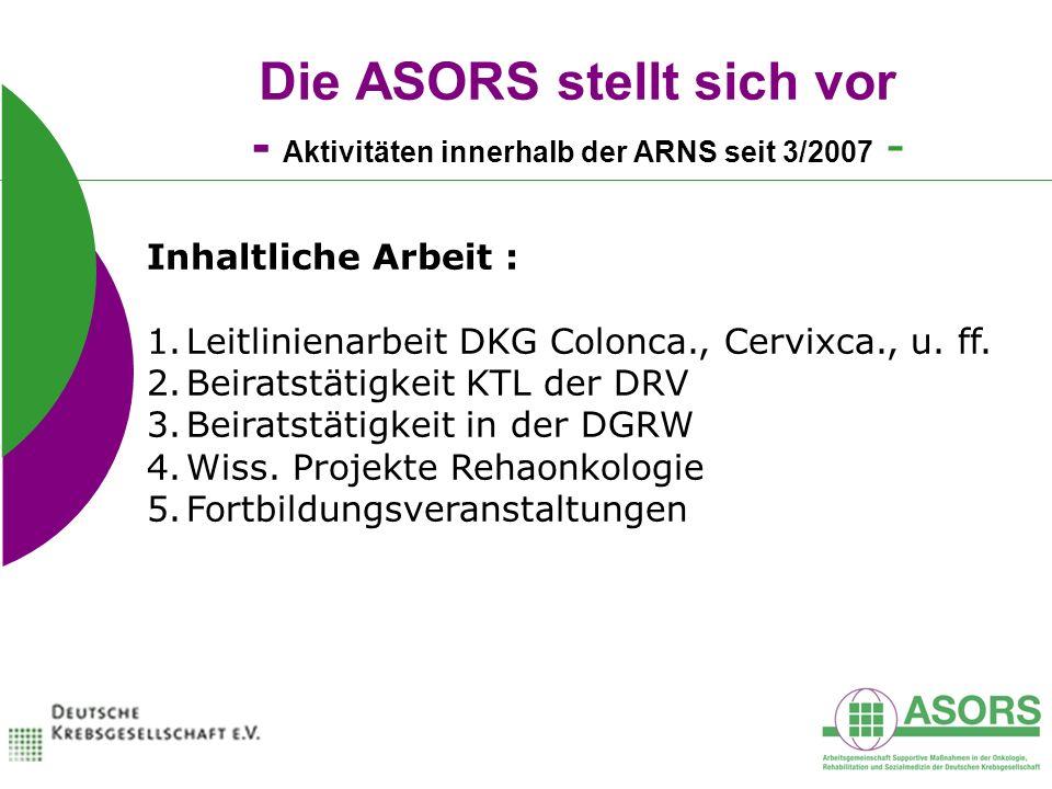Die ASORS stellt sich vor - Aktivitäten innerhalb der ARNS seit 3/2007 - Inhaltliche Arbeit : 1.Leitlinienarbeit DKG Colonca., Cervixca., u. ff. 2.Bei