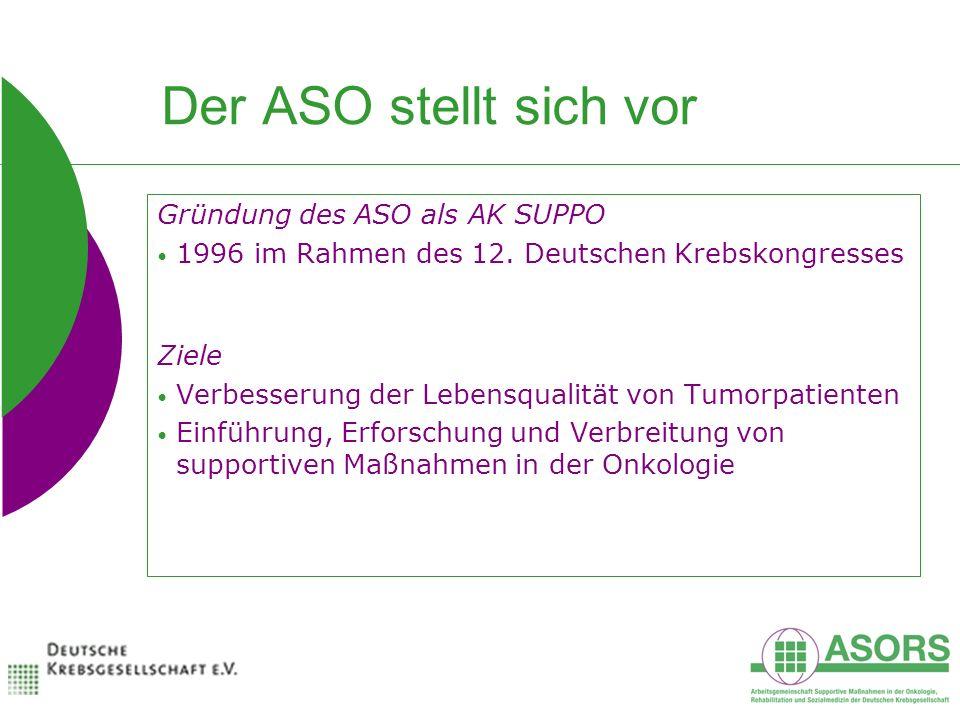 Der ASO stellt sich vor Gründung des ASO als AK SUPPO 1996 im Rahmen des 12. Deutschen Krebskongresses Ziele Verbesserung der Lebensqualität von Tumor