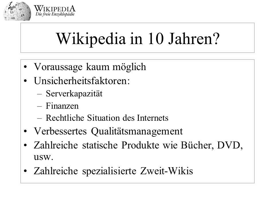 Wikipedia in 10 Jahren? Voraussage kaum möglich Unsicherheitsfaktoren: –Serverkapazität –Finanzen –Rechtliche Situation des Internets Verbessertes Qua