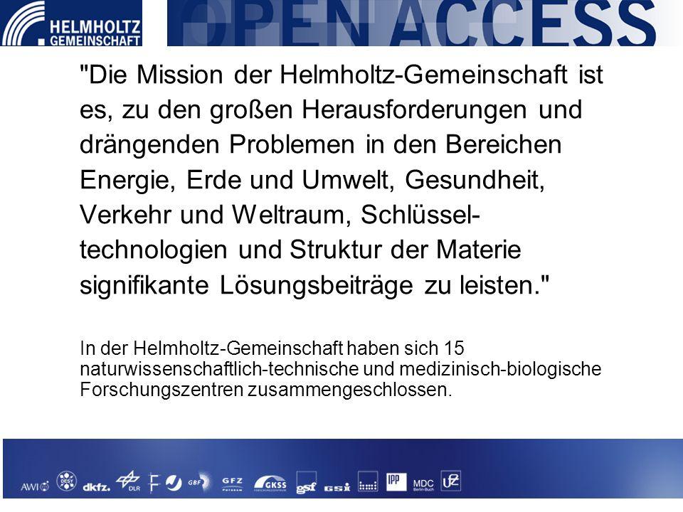 Die Mission der Helmholtz-Gemeinschaft ist es, zu den großen Herausforderungen und drängenden Problemen in den Bereichen Energie, Erde und Umwelt, Gesundheit, Verkehr und Weltraum, Schlüssel- technologien und Struktur der Materie signifikante Lösungsbeiträge zu leisten. In der Helmholtz-Gemeinschaft haben sich 15 naturwissenschaftlich-technische und medizinisch-biologische Forschungszentren zusammengeschlossen.