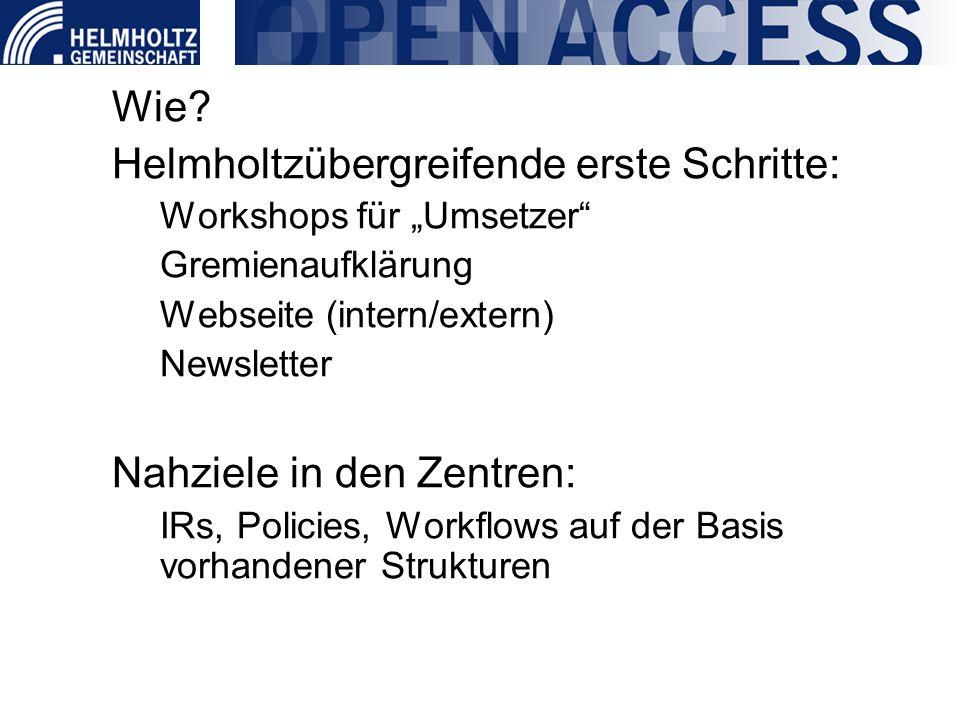 Wie? Helmholtzübergreifende erste Schritte: Workshops für Umsetzer Gremienaufklärung Webseite (intern/extern) Newsletter Nahziele in den Zentren: IRs,