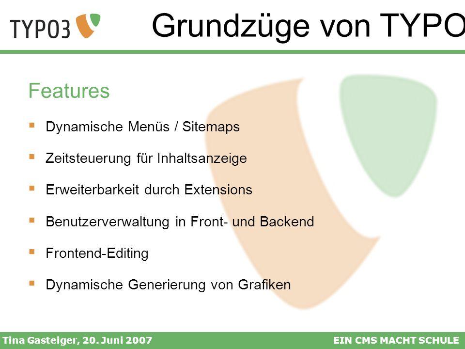 Grundzüge von TYPO3 Tina Gasteiger, 20. Juni 2007EIN CMS MACHT SCHULE Features Dynamische Menüs / Sitemaps Zeitsteuerung für Inhaltsanzeige Erweiterba