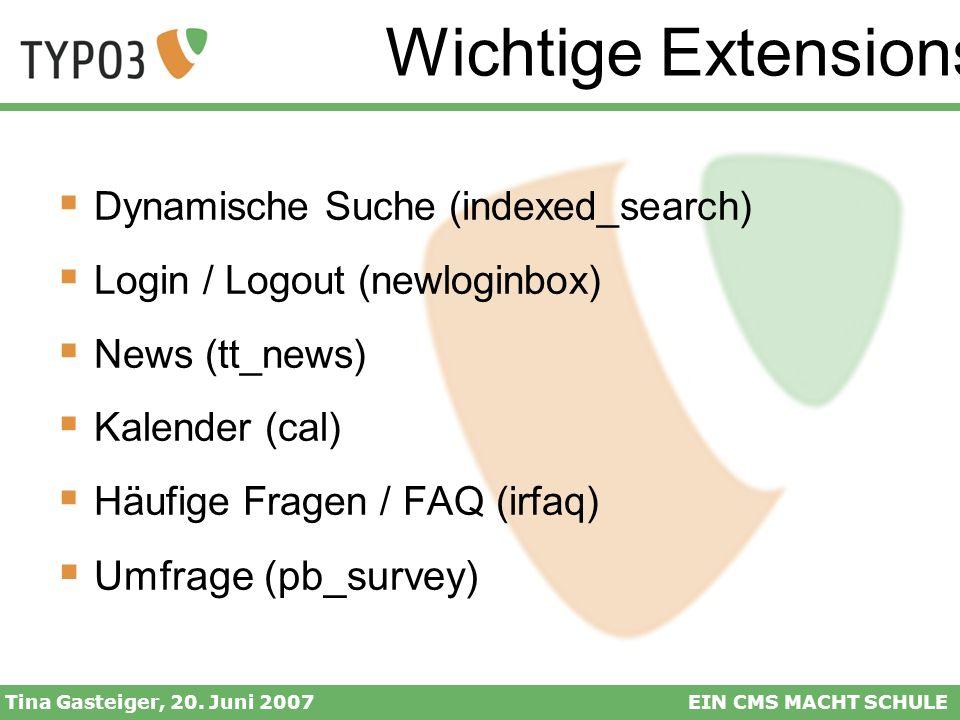Wichtige Extensions Tina Gasteiger, 20. Juni 2007EIN CMS MACHT SCHULE Dynamische Suche (indexed_search) Login / Logout (newloginbox) News (tt_news) Ka