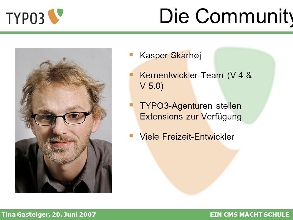 Die Community Tina Gasteiger, 20. Juni 2007EIN CMS MACHT SCHULE Kasper Skårhøj Kernentwickler-Team (V 4 & V 5.0) TYPO3-Agenturen stellen Extensions zu