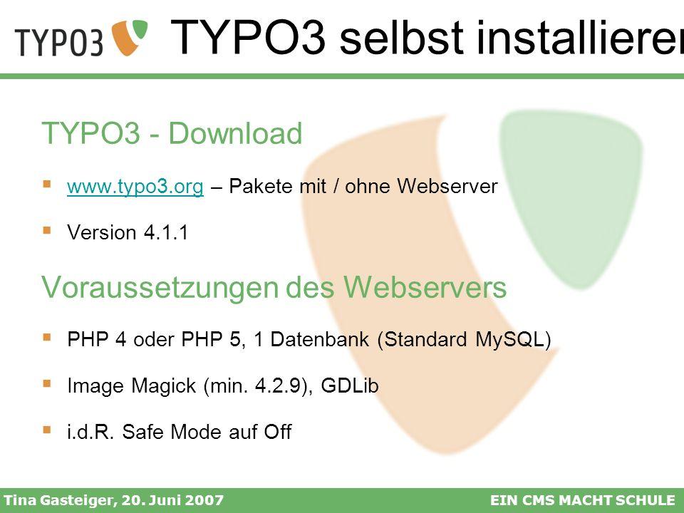 TYPO3 selbst installieren Tina Gasteiger, 20. Juni 2007EIN CMS MACHT SCHULE TYPO3 - Download www.typo3.org – Pakete mit / ohne Webserver www.typo3.org
