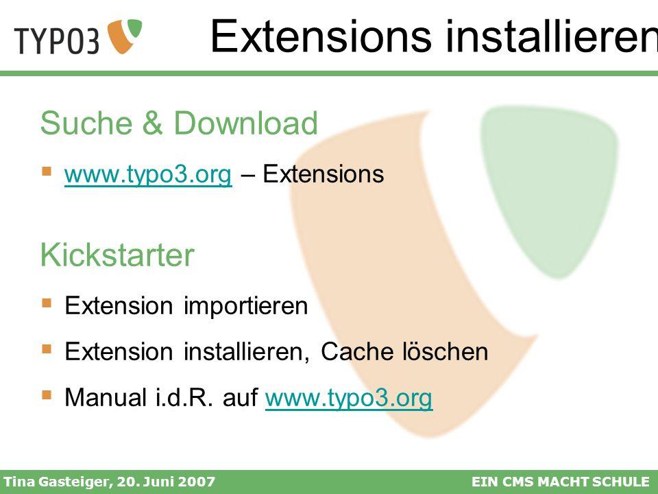 Extensions installieren Tina Gasteiger, 20. Juni 2007EIN CMS MACHT SCHULE Suche & Download www.typo3.org – Extensions www.typo3.org Kickstarter Extens