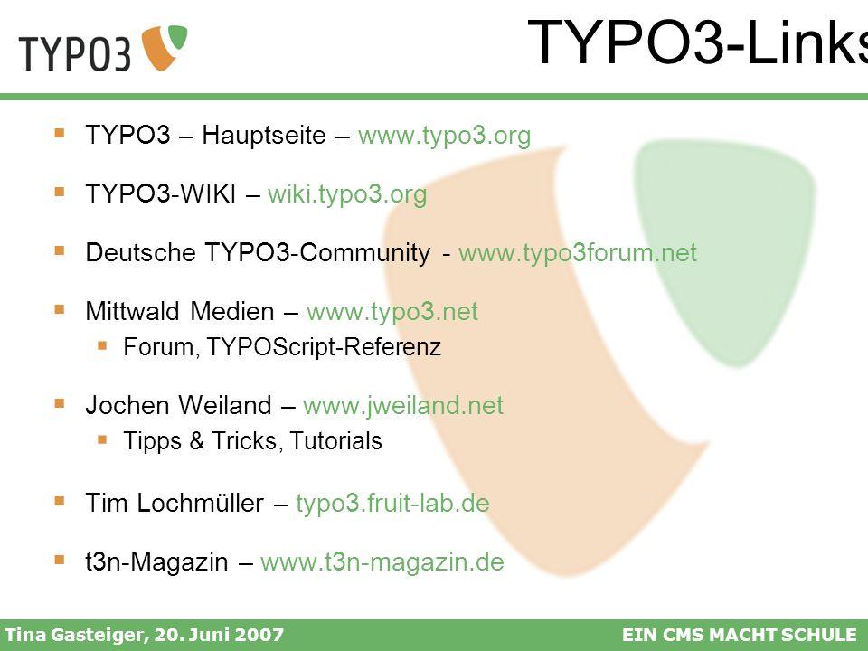 TYPO3-Links Tina Gasteiger, 20. Juni 2007EIN CMS MACHT SCHULE TYPO3 – Hauptseite – www.typo3.org TYPO3-WIKI – wiki.typo3.org Deutsche TYPO3-Community