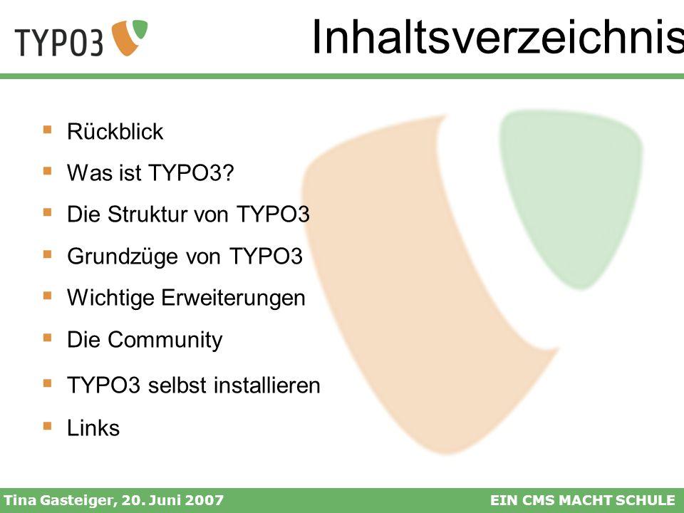 Inhaltsverzeichnis Tina Gasteiger, 20. Juni 2007EIN CMS MACHT SCHULE Rückblick Was ist TYPO3? Die Struktur von TYPO3 Grundzüge von TYPO3 Wichtige Erwe