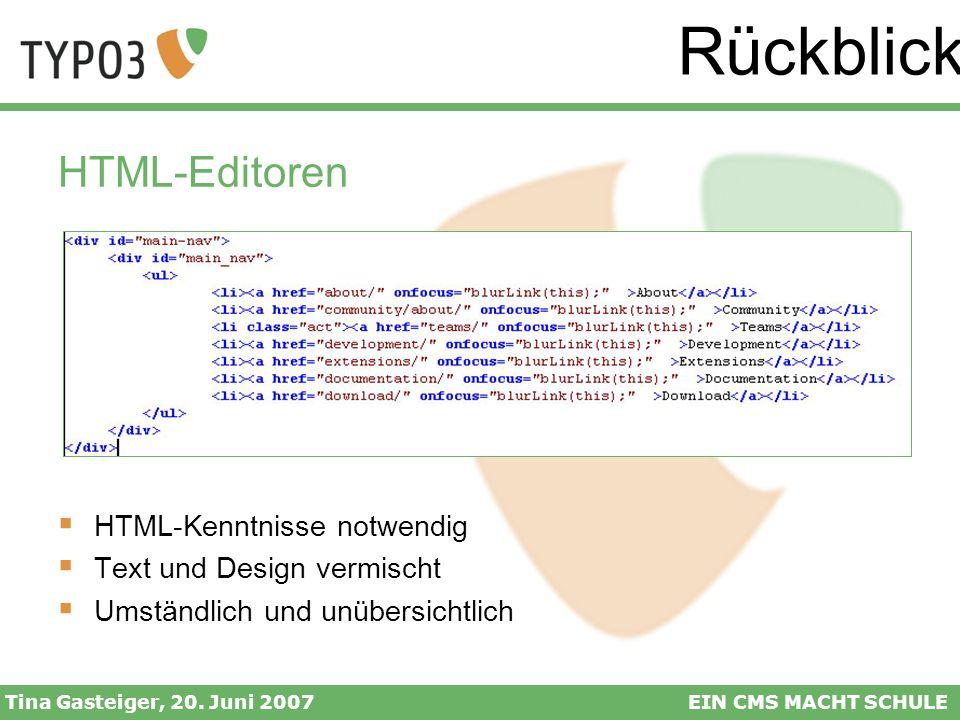 Rückblick Tina Gasteiger, 20. Juni 2007EIN CMS MACHT SCHULE HTML-Editoren HTML-Kenntnisse notwendig Text und Design vermischt Umständlich und unübersi