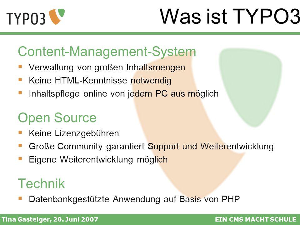 Was ist TYPO3? Tina Gasteiger, 20. Juni 2007EIN CMS MACHT SCHULE Content-Management-System Verwaltung von großen Inhaltsmengen Keine HTML-Kenntnisse n