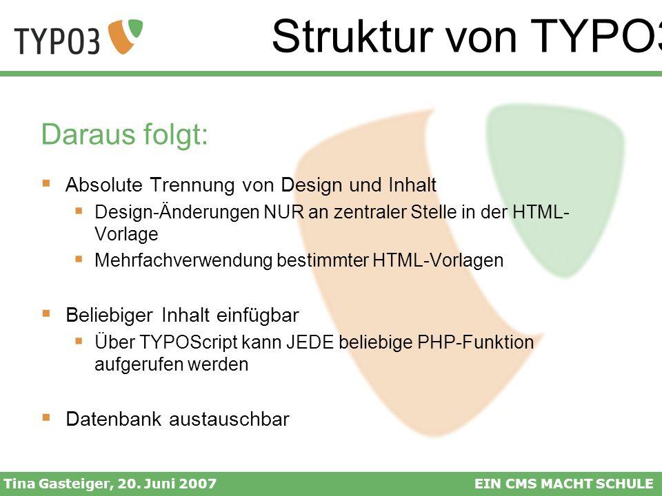 Struktur von TYPO3 Tina Gasteiger, 20. Juni 2007EIN CMS MACHT SCHULE Daraus folgt: Absolute Trennung von Design und Inhalt Design-Änderungen NUR an ze