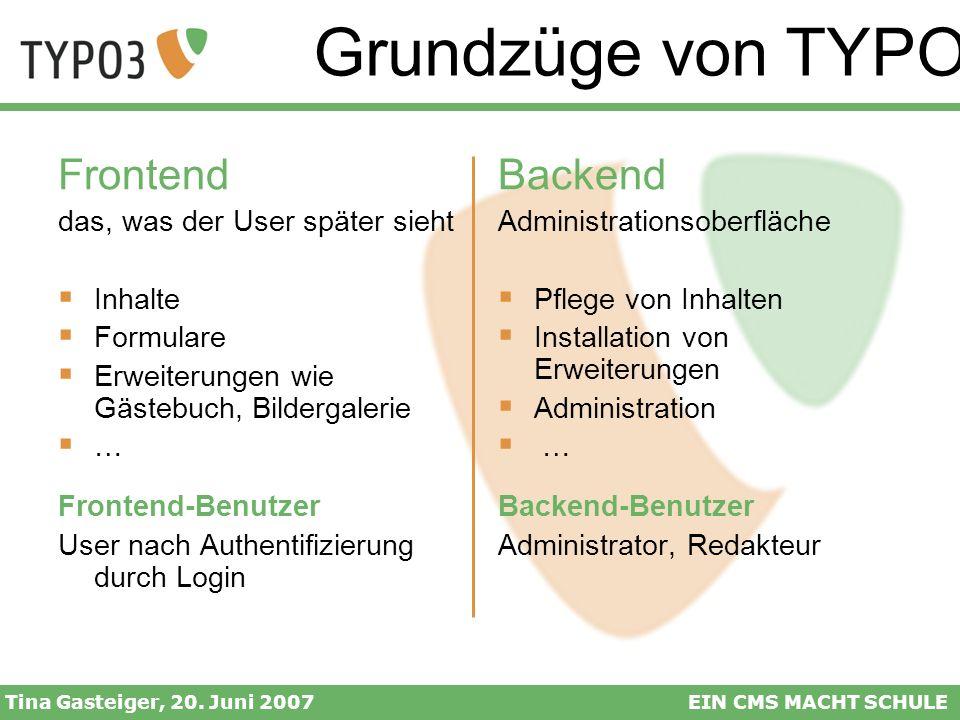 Grundzüge von TYPO3 Tina Gasteiger, 20. Juni 2007EIN CMS MACHT SCHULE Frontend das, was der User später sieht Inhalte Formulare Erweiterungen wie Gäst