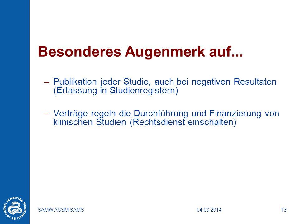 04.03.2014SAMW ASSM SAMS13 Besonderes Augenmerk auf... –Publikation jeder Studie, auch bei negativen Resultaten (Erfassung in Studienregistern) –Vertr