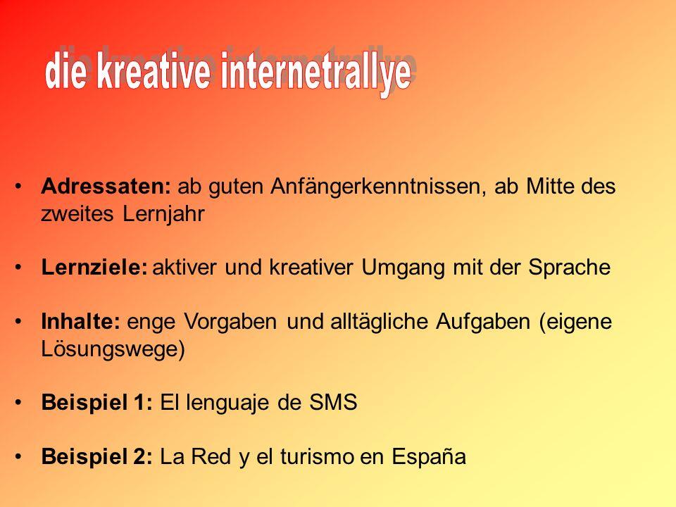 Adressaten: ab guten Anfängerkenntnissen, ab Mitte des zweites Lernjahr Lernziele: aktiver und kreativer Umgang mit der Sprache Inhalte: enge Vorgaben und alltägliche Aufgaben (eigene Lösungswege) Beispiel 1: El lenguaje de SMS Beispiel 2: La Red y el turismo en España