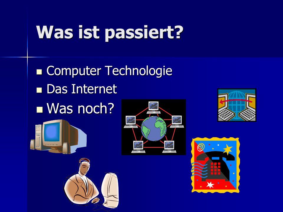 Was ist passiert? Computer Technologie Computer Technologie Das Internet Das Internet Was noch? Was noch?