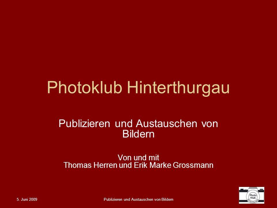 5. Juni 2009Publizieren und Austauschen von Bildern Photoklub Hinterthurgau Publizieren und Austauschen von Bildern Von und mit Thomas Herren und Erik