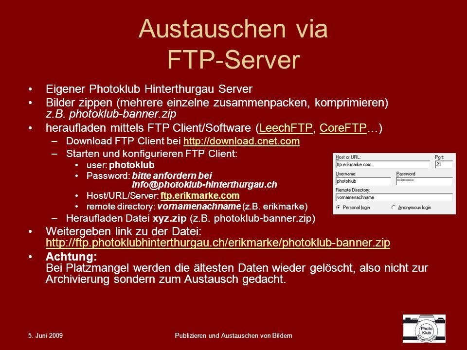 5. Juni 2009Publizieren und Austauschen von Bildern Austauschen via FTP-Server Eigener Photoklub Hinterthurgau Server Bilder zippen (mehrere einzelne