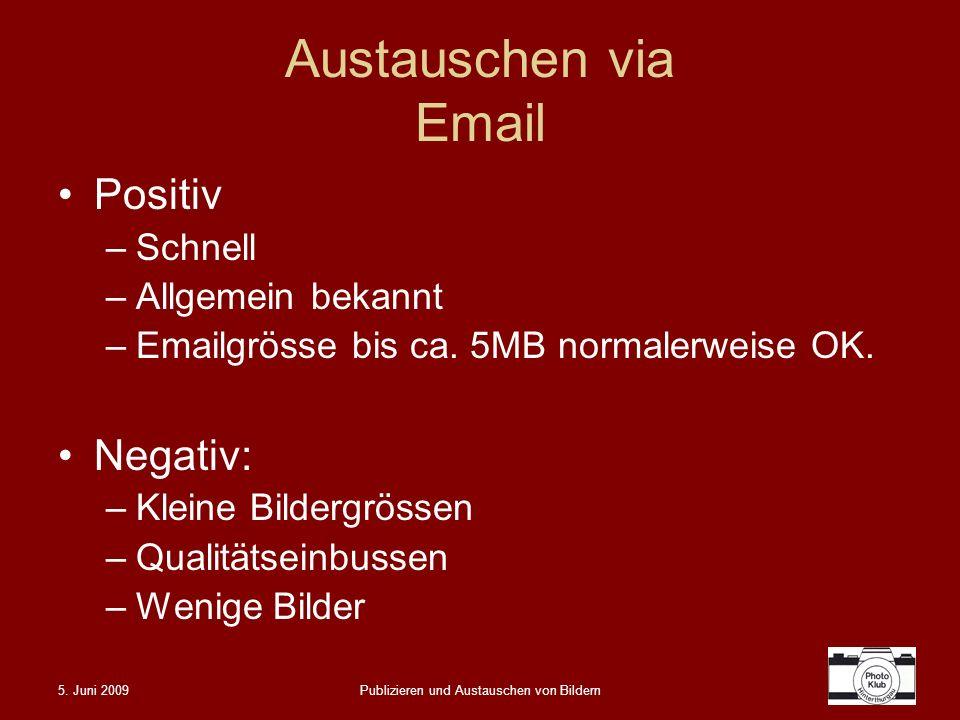 5. Juni 2009Publizieren und Austauschen von Bildern Austauschen via Email Positiv –Schnell –Allgemein bekannt –Emailgrösse bis ca. 5MB normalerweise O