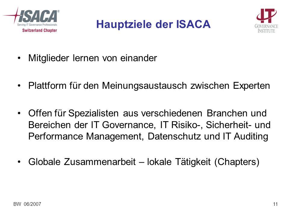 BW 06/200711 Hauptziele der ISACA Mitglieder lernen von einander Plattform für den Meinungsaustausch zwischen Experten Offen für Spezialisten aus vers