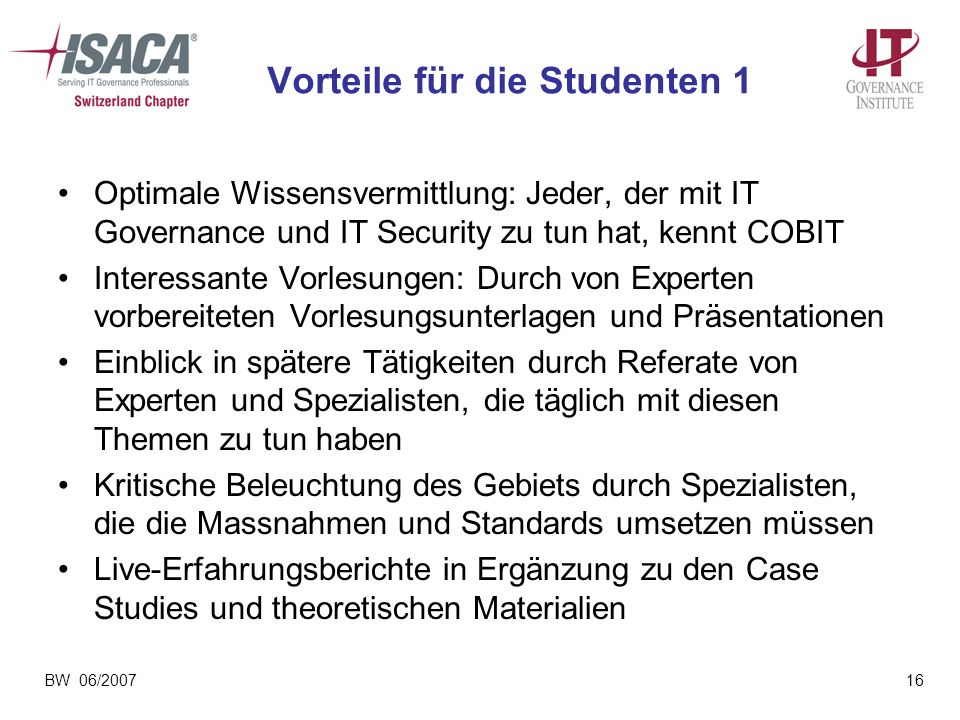 BW 06/200716 Vorteile für die Studenten 1 Optimale Wissensvermittlung: Jeder, der mit IT Governance und IT Security zu tun hat, kennt COBIT Interessan