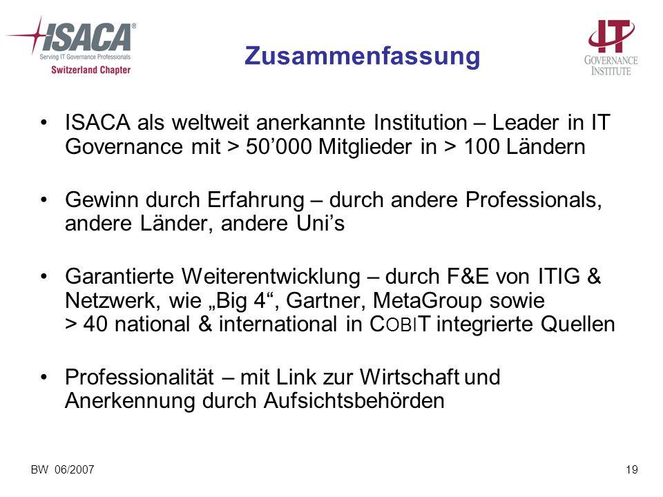 BW 06/200719 Zusammenfassung ISACA als weltweit anerkannte Institution – Leader in IT Governance mit > 50000 Mitglieder in > 100 Ländern Gewinn durch