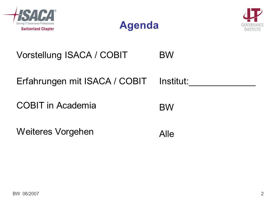 BW 06/20072 Agenda Vorstellung ISACA / COBIT Erfahrungen mit ISACA / COBIT COBIT in Academia Weiteres Vorgehen BW Institut:_____________ BW Alle