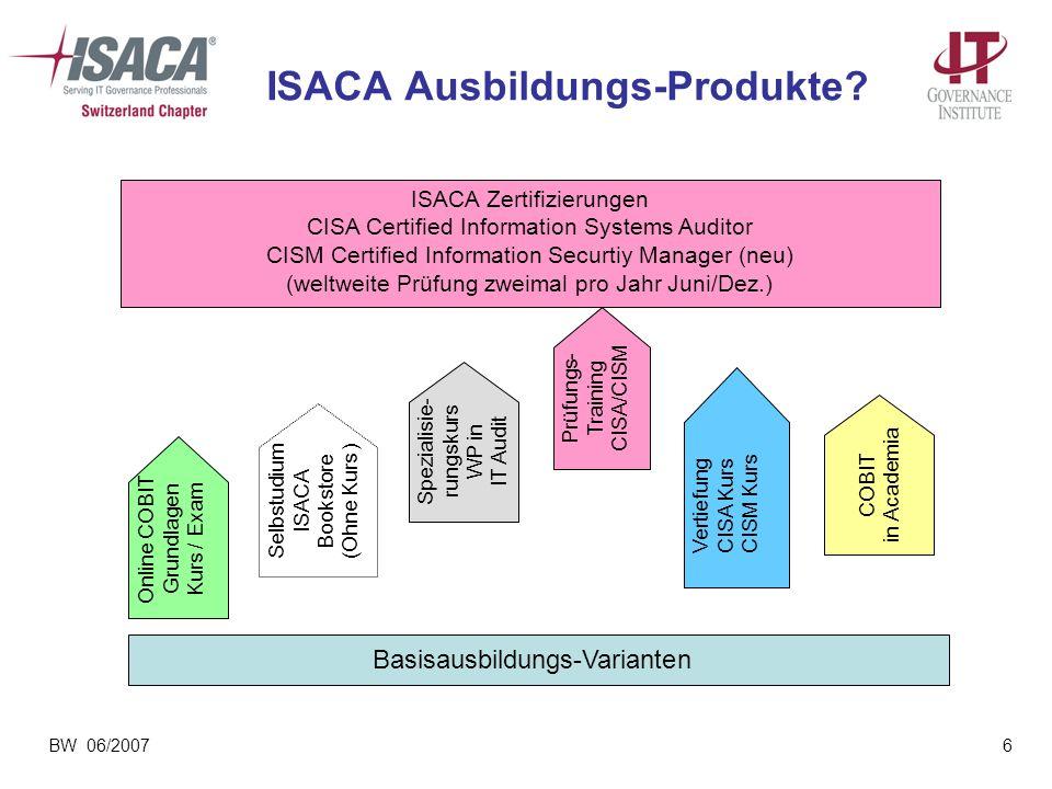 BW 06/20076 ISACA Ausbildungs-Produkte? Vertiefung CISA Kurs CISM Kurs Spezialisie- rungskurs WP in IT Audit ISACA Zertifizierungen CISA Certified Inf