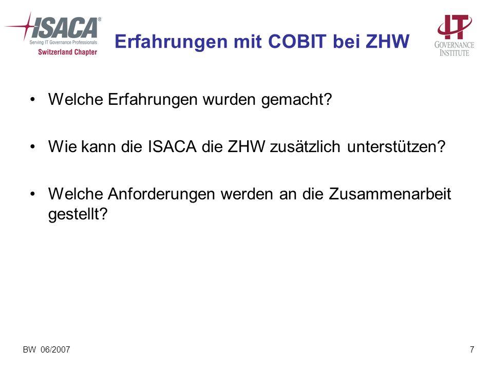 BW 06/20077 Erfahrungen mit COBIT bei ZHW Welche Erfahrungen wurden gemacht? Wie kann die ISACA die ZHW zusätzlich unterstützen? Welche Anforderungen