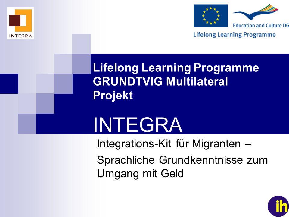 1 Lifelong Learning Programme GRUNDTVIG Multilateral Projekt INTEGRA Integrations-Kit für Migranten – Sprachliche Grundkenntnisse zum Umgang mit Geld