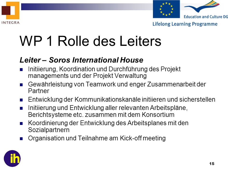 15 WP 1 Rolle des Leiters Leiter – Soros International House Initiierung, Koordination und Durchführung des Projekt managements und der Projekt Verwal